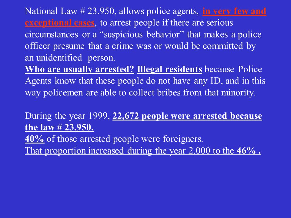 National Law # 23.950, allows police agents, in very few and exceptional cases, to arrest people if there are serious circumstances or a suspicious behavior that makes a police officer presume that a crime was or would be committed by an unidentified person.
