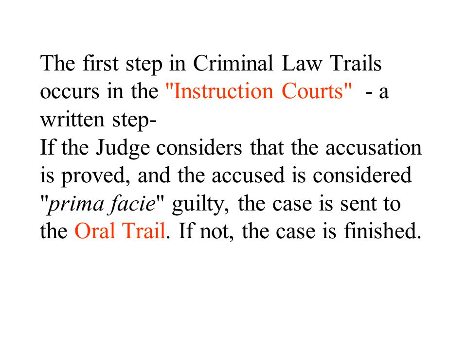The first step in Criminal Law Trails occurs in the Instruction Courts - a written step- If the Judge considers that the accusation is proved, and the accused is considered prima facie guilty, the case is sent to the Oral Trail.
