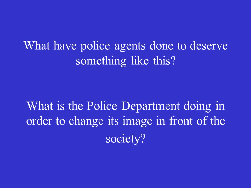 What have police agents done to deserve something like this.