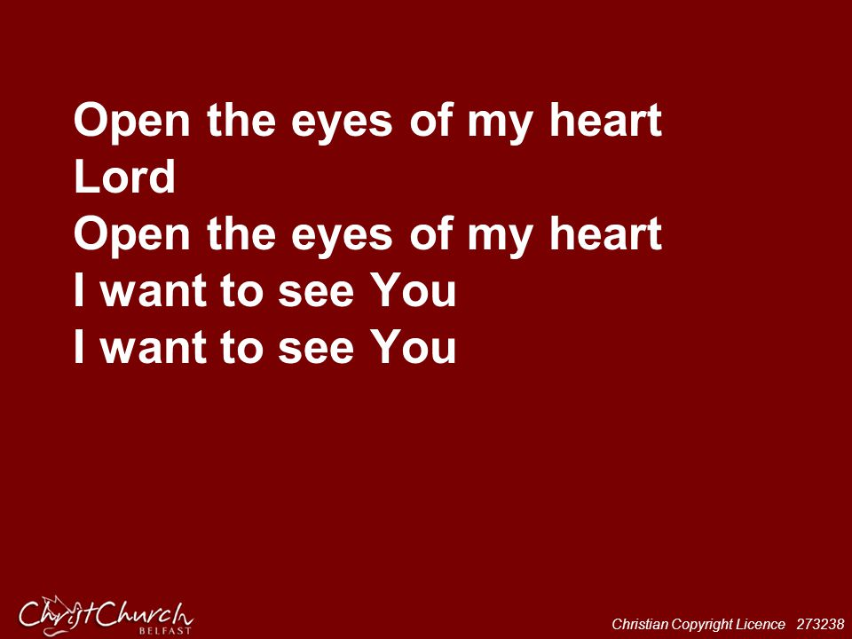 Christian Copyright Licence 273238 Open the eyes of my heart Lord Open the eyes of my heart I want to see You I want to see You