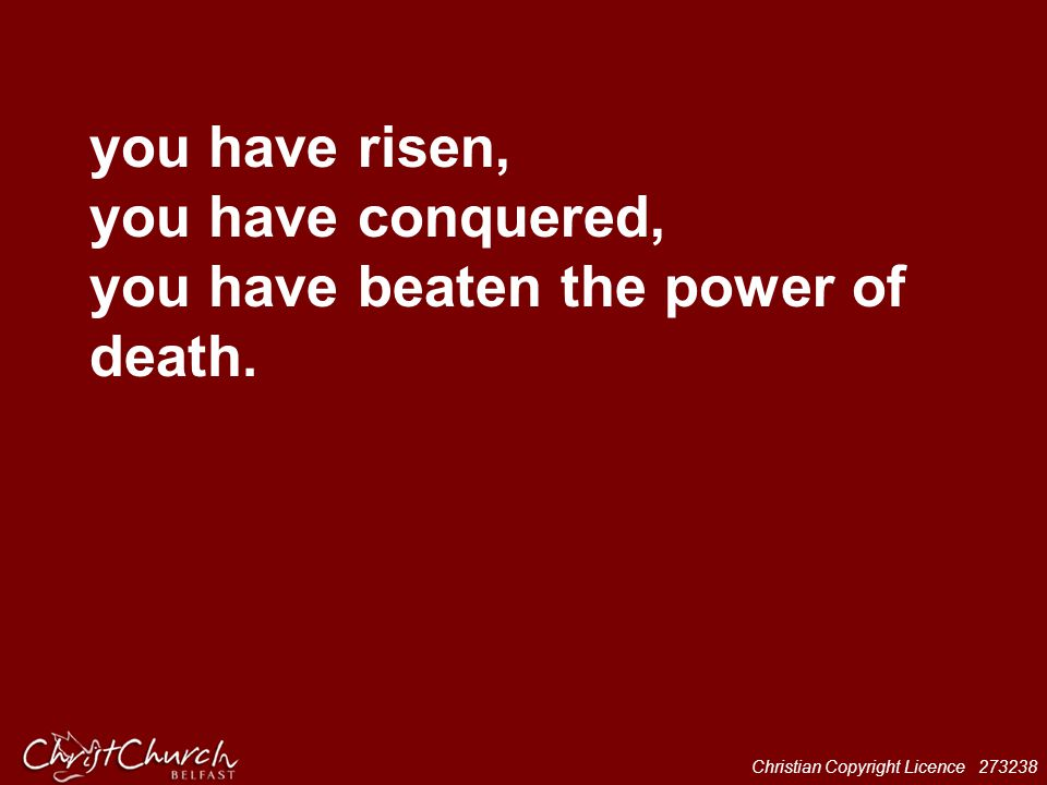 Christian Copyright Licence 273238 you have risen, you have conquered, you have beaten the power of death.