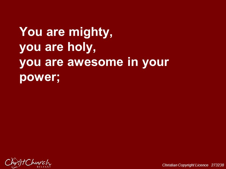 Christian Copyright Licence 273238 You are mighty, you are holy, you are awesome in your power;
