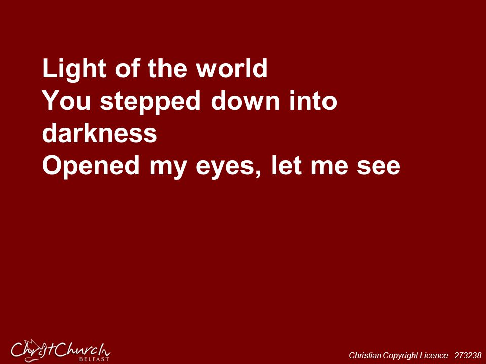 Light of the world You stepped down into darkness Opened my eyes, let me see