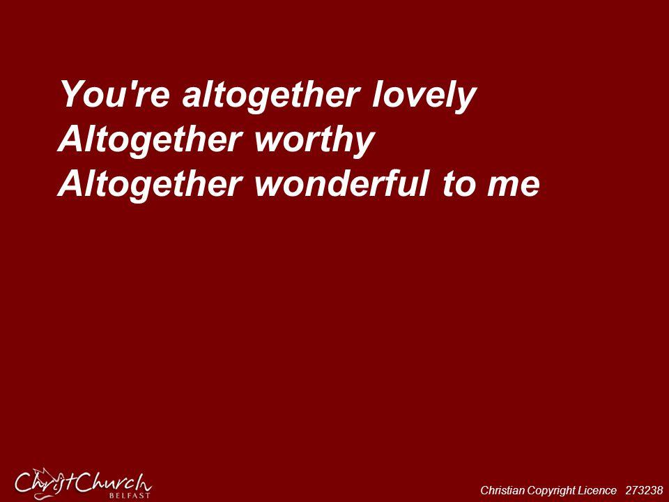 Christian Copyright Licence 273238 You're altogether lovely Altogether worthy Altogether wonderful to me