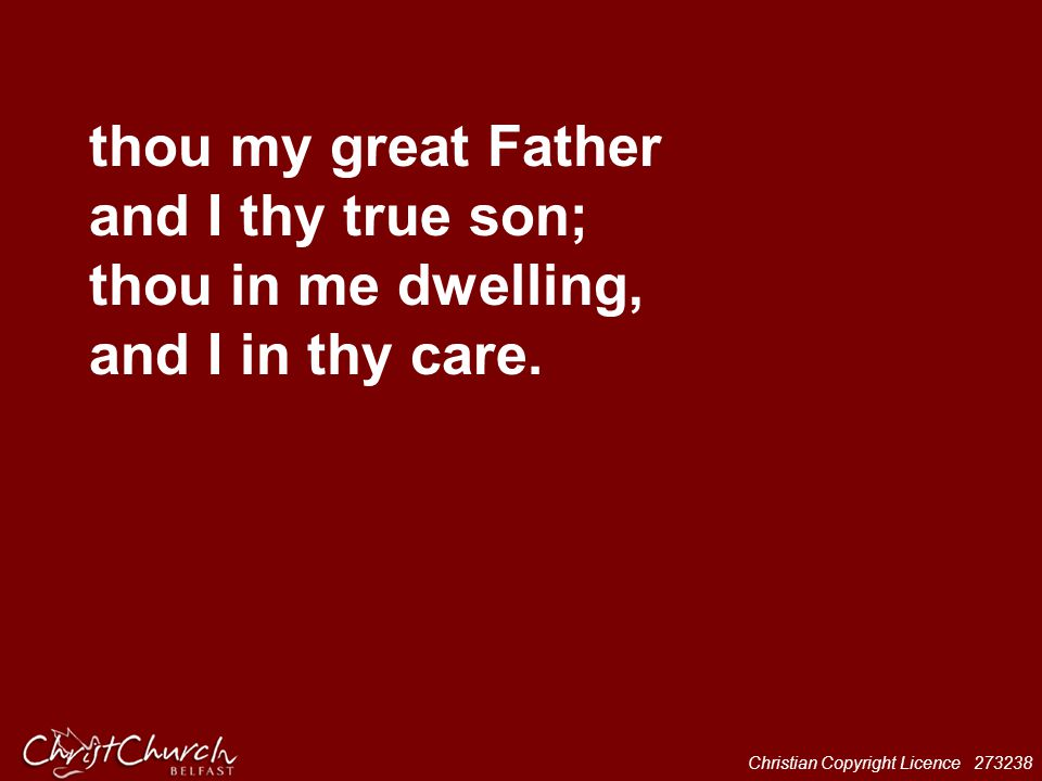 Christian Copyright Licence 273238 thou my great Father and I thy true son; thou in me dwelling, and I in thy care.