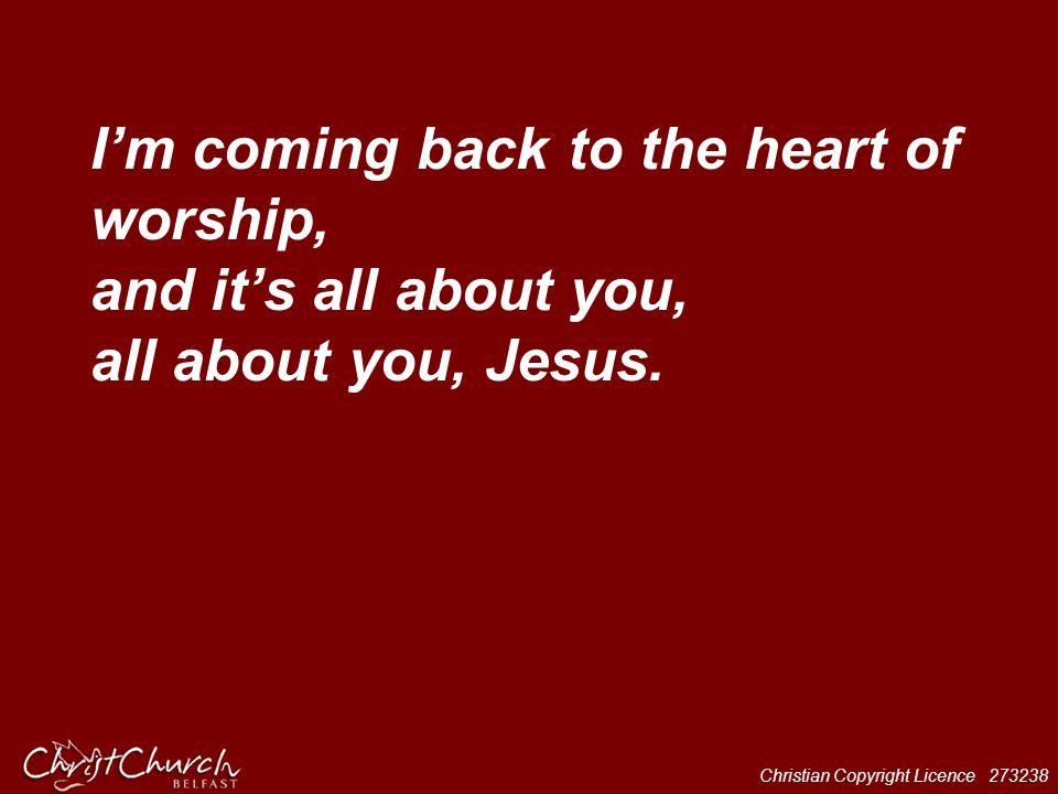 Christian Copyright Licence 273238 I'm coming back to the heart of worship, and it's all about you, all about you, Jesus.