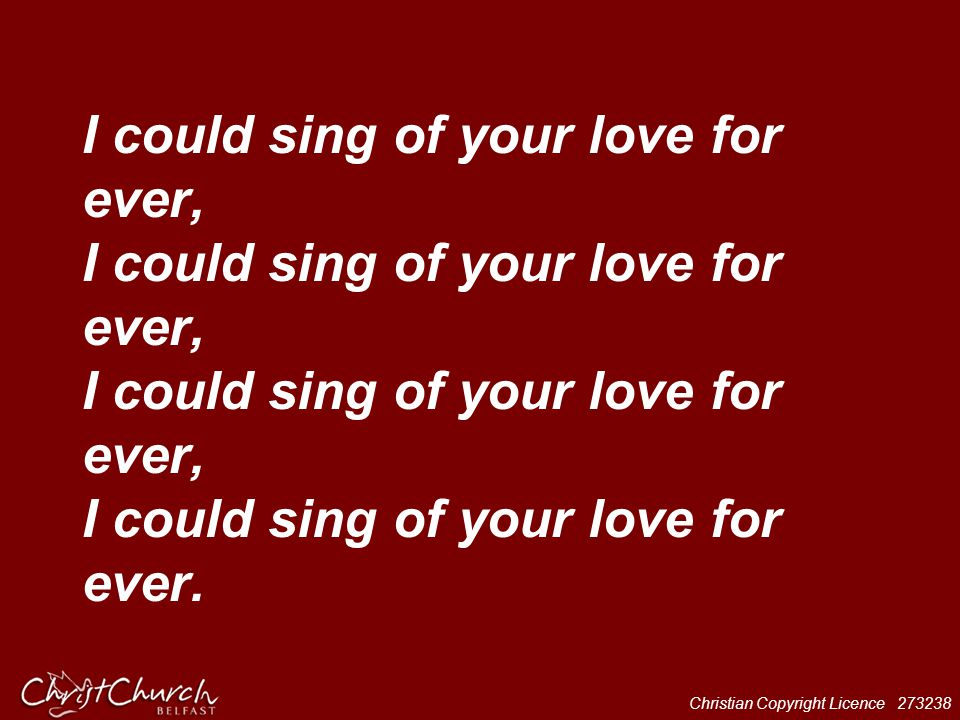 Christian Copyright Licence 273238 I could sing of your love for ever, I could sing of your love for ever, I could sing of your love for ever, I could
