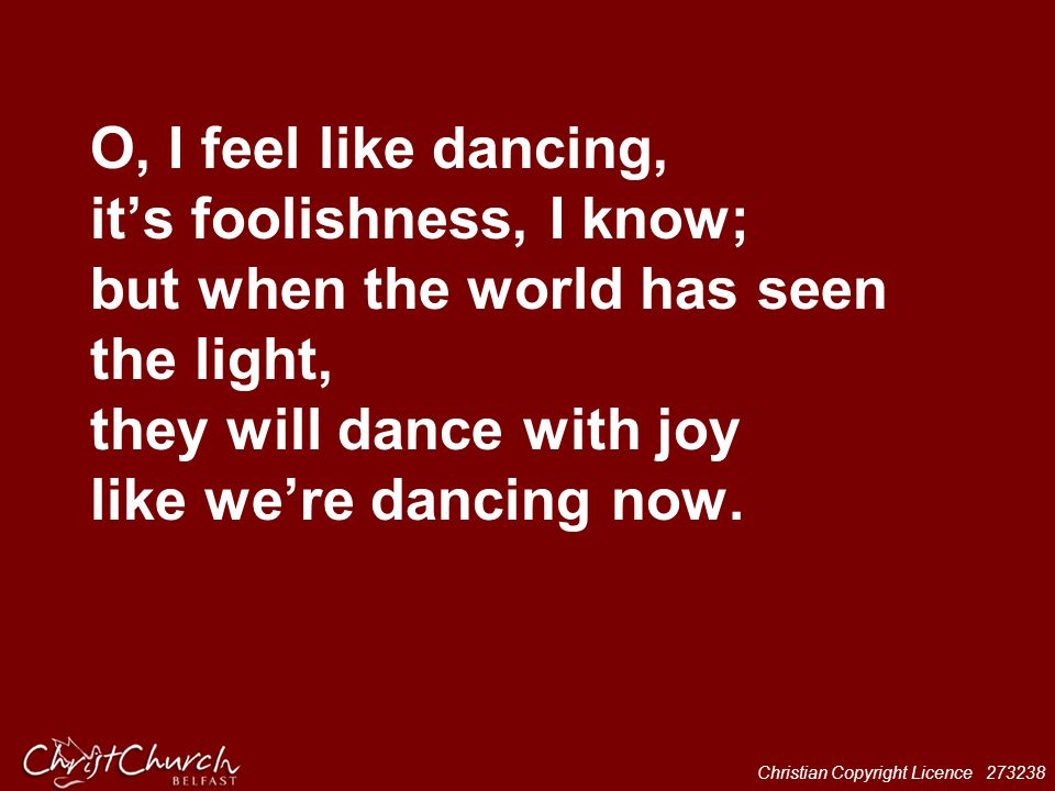Christian Copyright Licence 273238 O, I feel like dancing, it's foolishness, I know; but when the world has seen the light, they will dance with joy l