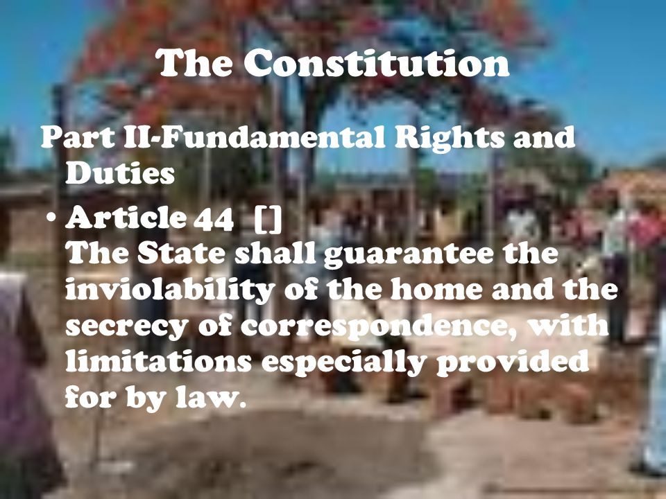 The Constitution Part II-Fundamental Rights and Duties Article 44 [] The State shall guarantee the inviolability of the home and the secrecy of correspondence, with limitations especially provided for by law.