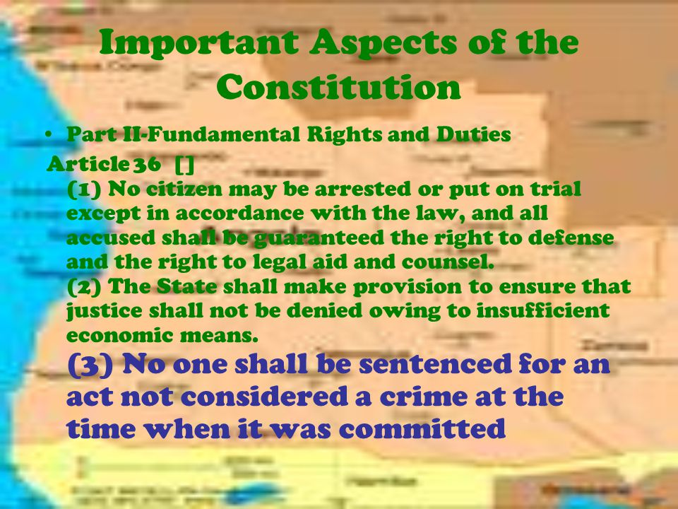 Important Aspects of the Constitution Part II-Fundamental Rights and Duties Article 36 [] (1) No citizen may be arrested or put on trial except in accordance with the law, and all accused shall be guaranteed the right to defense and the right to legal aid and counsel.