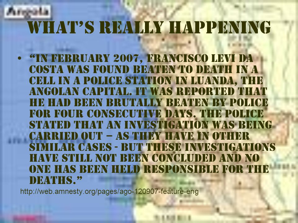 What's Really Happening In February 2007, Francisco Levi da Costa was found beaten to death in a cell in a police station in Luanda, the Angolan capital.