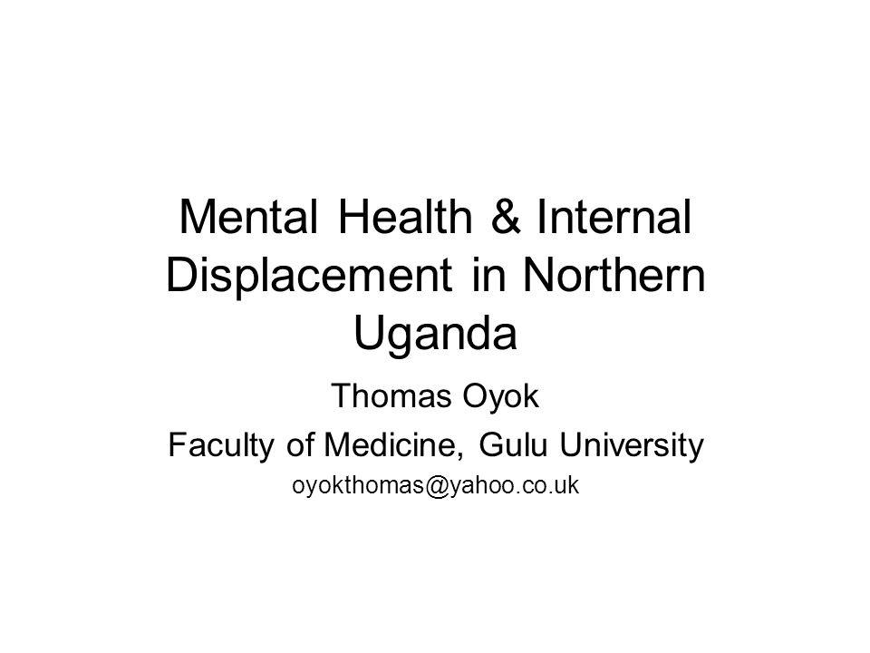 Mental Health & Internal Displacement in Northern Uganda Thomas Oyok Faculty of Medicine, Gulu University oyokthomas@yahoo.co.uk