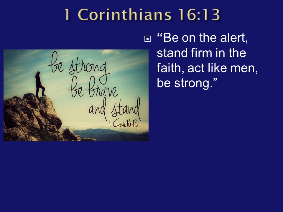 " ""Be on the alert, stand firm in the faith, act like men, be strong."""