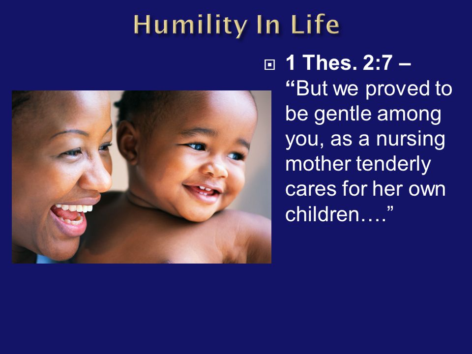 " 1 Thes. 2:7 – ""But we proved to be gentle among you, as a nursing mother tenderly cares for her own children…."""
