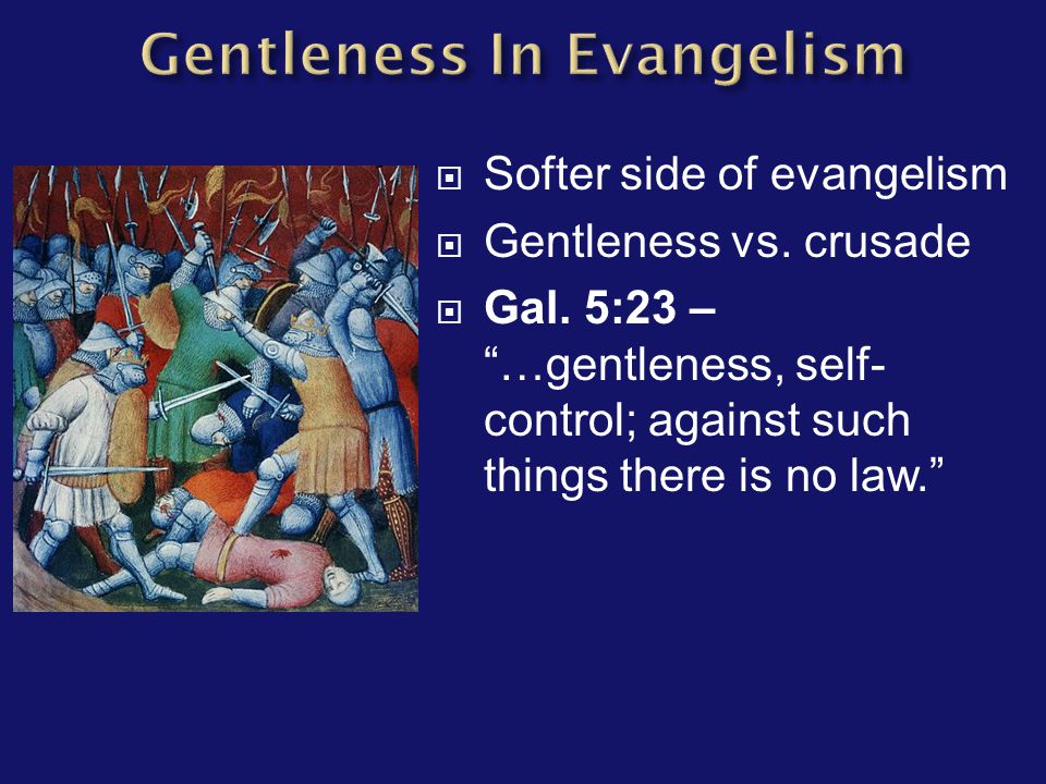 " Softer side of evangelism  Gentleness vs. crusade  Gal. 5:23 – ""…gentleness, self- control; against such things there is no law."""