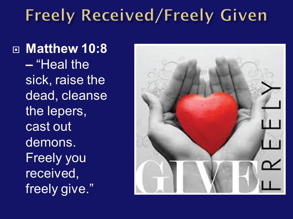 " Matthew 10:8 – ""Heal the sick, raise the dead, cleanse the lepers, cast out demons. Freely you received, freely give."""