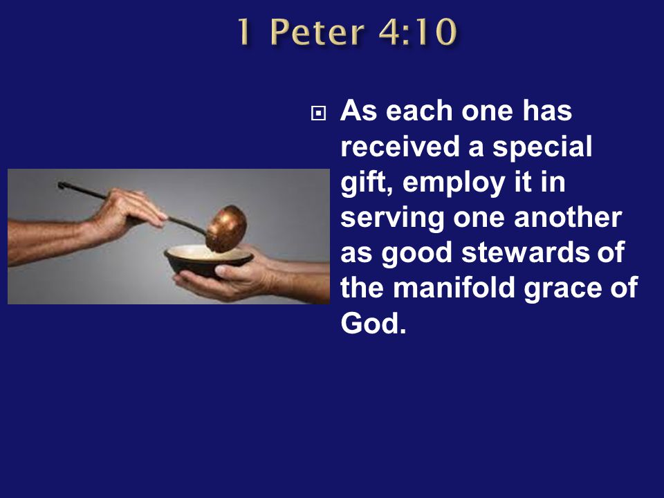  As each one has received a special gift, employ it in serving one another as good stewards of the manifold grace of God.