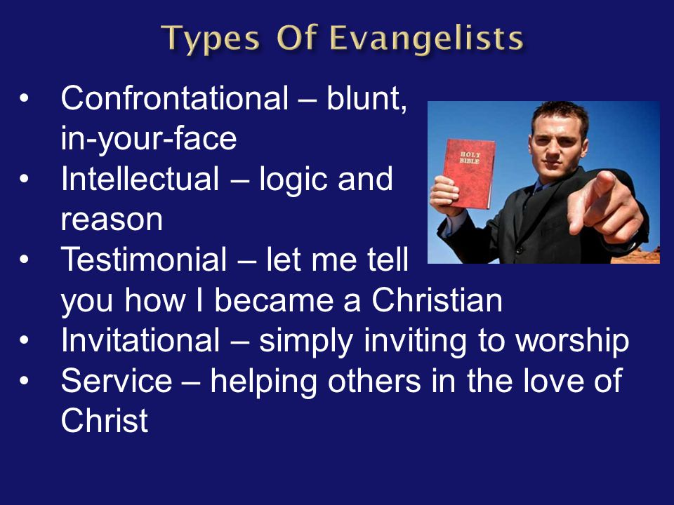 Confrontational – blunt, in-your-face Intellectual – logic and reason Testimonial – let me tell you how I became a Christian Invitational – simply inv