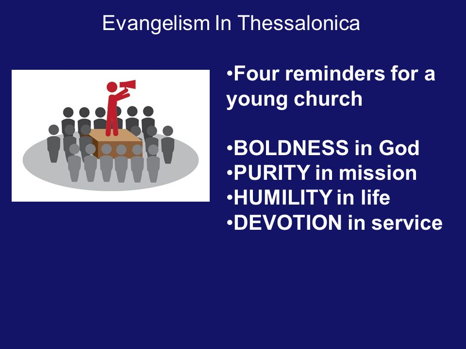 Evangelism In Thessalonica Four reminders for a young church BOLDNESS in God PURITY in mission HUMILITY in life DEVOTION in service
