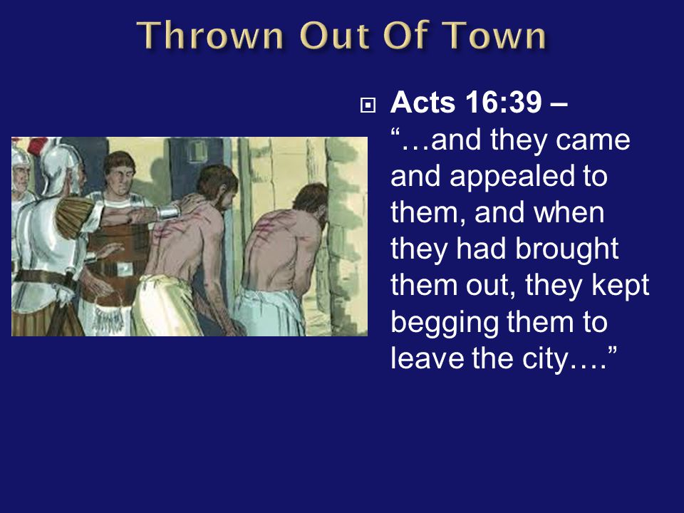 " Acts 16:39 – ""…and they came and appealed to them, and when they had brought them out, they kept begging them to leave the city…."""