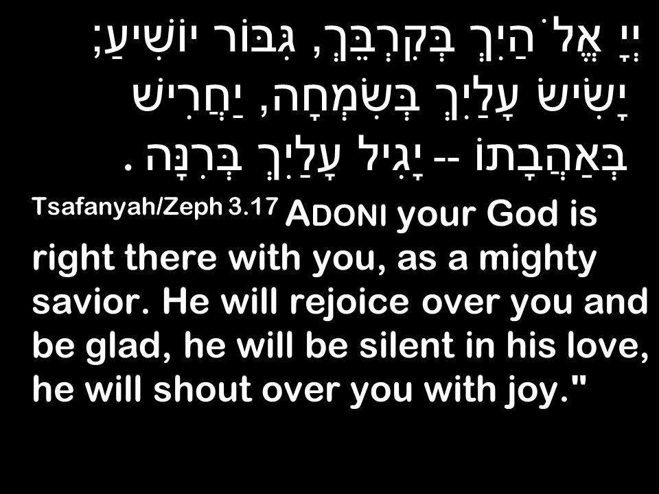 יְיָ אֱלֹהַיִךְ בְּקִרְבֵּךְ, גִּבּוֹר יוֹשִׁיעַ ; יָשִׂישׂ עָלַיִךְ בְּשִׂמְחָה, יַחֲרִישׁ בְּאַהֲבָתוֹ -- יָגִיל עָלַיִךְ בְּרִנָּה.