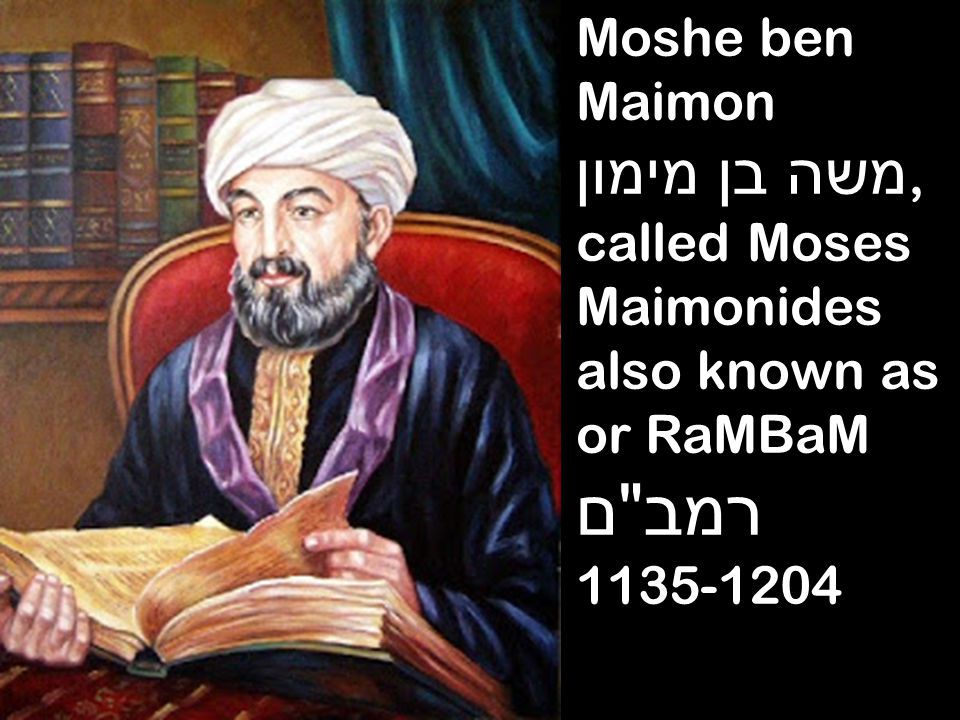 Moshe ben Maimon משה בן מימון, called Moses Maimonides also known as or RaMBaM רמב ם 1135-1204