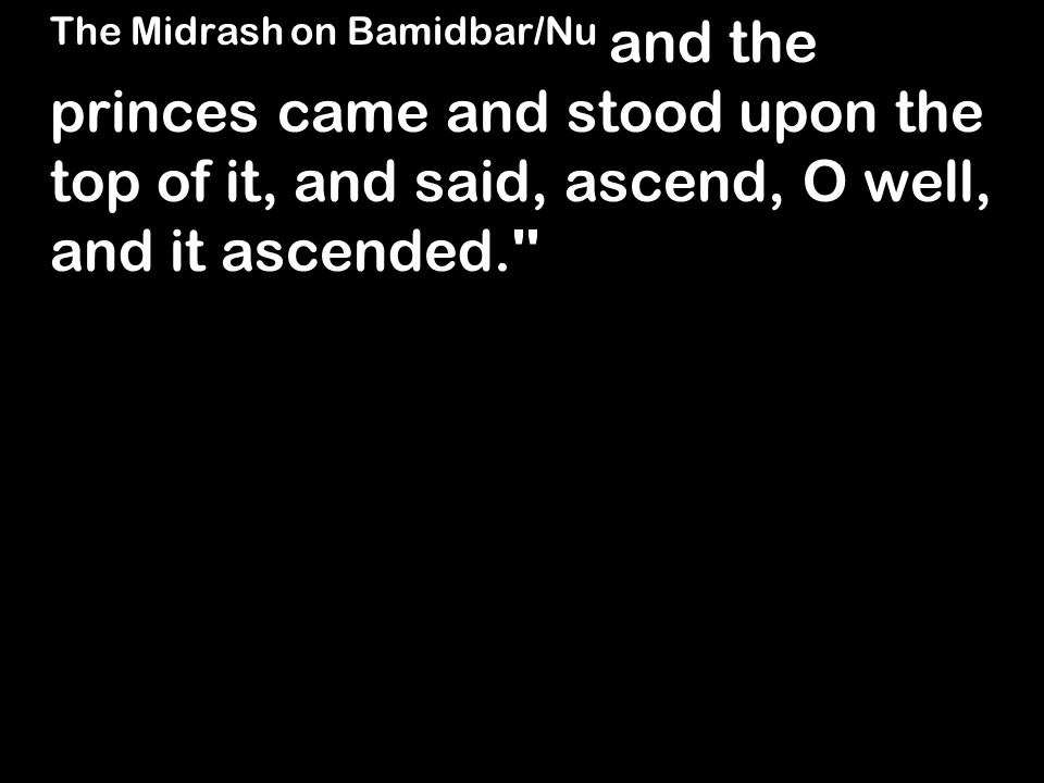 The Midrash on Bamidbar/Nu and the princes came and stood upon the top of it, and said, ascend, O well, and it ascended.