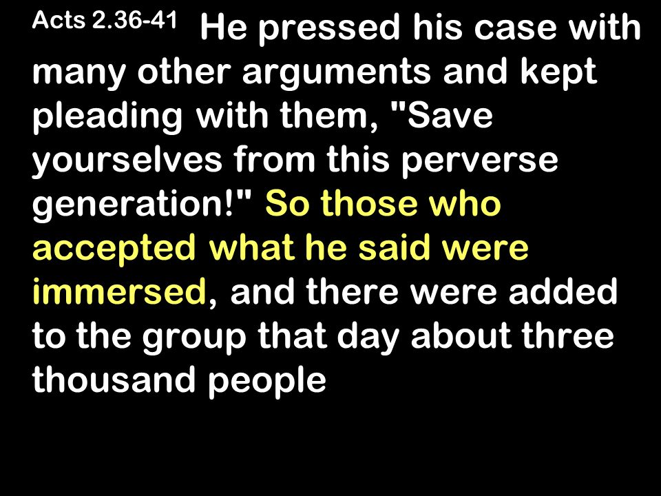 Acts 2.36-41 He pressed his case with many other arguments and kept pleading with them, Save yourselves from this perverse generation! So those who accepted what he said were immersed, and there were added to the group that day about three thousand people