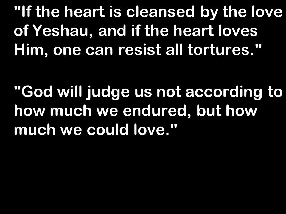 If the heart is cleansed by the love of Yeshau, and if the heart loves Him, one can resist all tortures. God will judge us not according to how much we endured, but how much we could love.