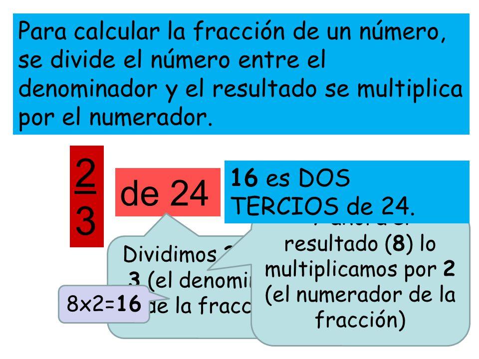 Para calcular la fracción de un número, se divide el número entre el denominador y el resultado se multiplica por el numerador. 2323 de 24 Dividimos 2