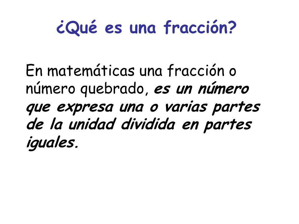 ¿Qué es una fracción? En matemáticas una fracción o número quebrado, es un número que expresa una o varias partes de la unidad dividida en partes igua