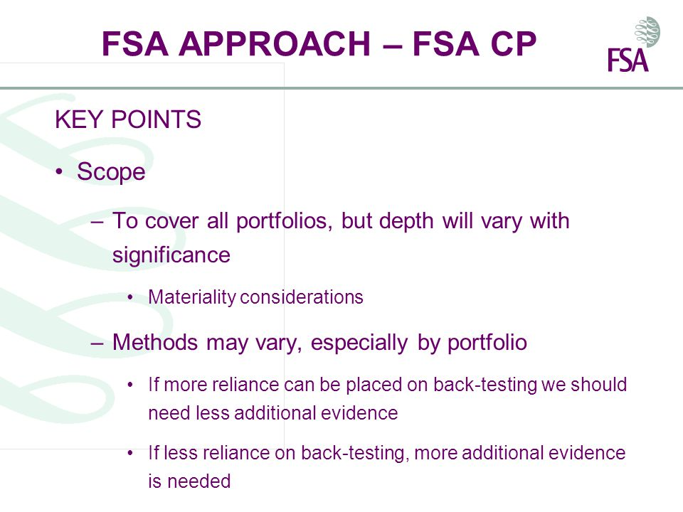 FSA APPROACH – FSA CP KEY POINTS Scope –To cover all portfolios, but depth will vary with significance Materiality considerations –Methods may vary, especially by portfolio If more reliance can be placed on back-testing we should need less additional evidence If less reliance on back-testing, more additional evidence is needed
