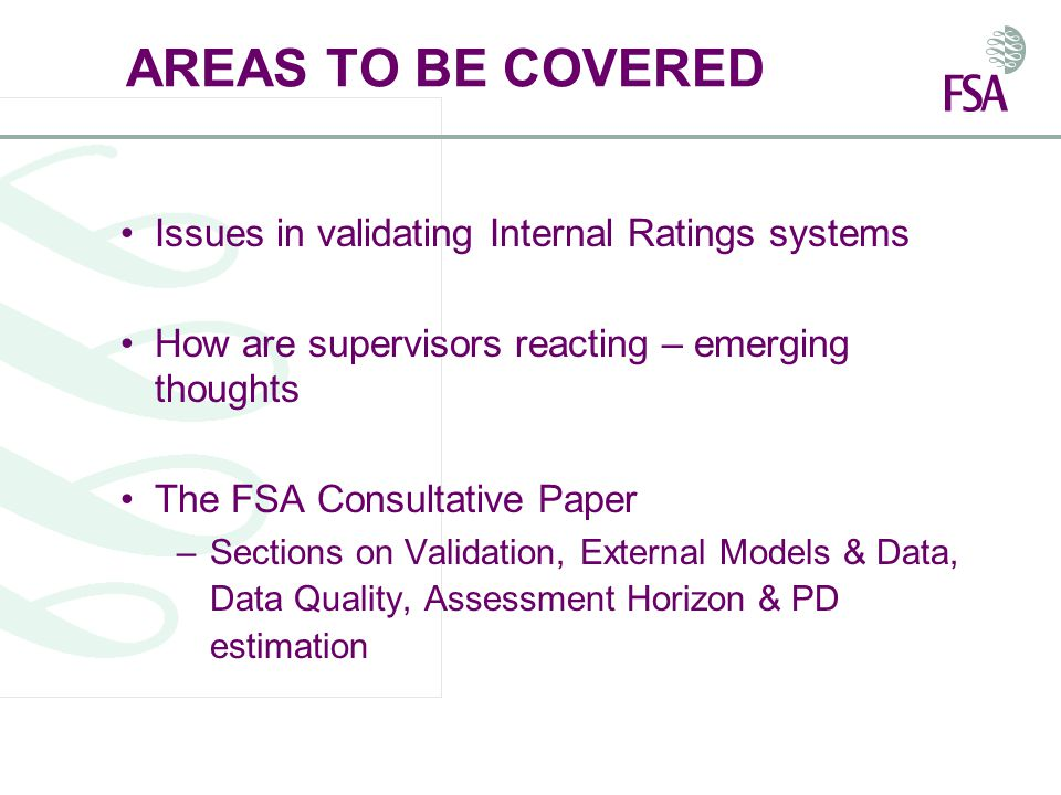 NOT TO BE COVERED Detailed 'how to do it' to get your IRB systems approved by the FSA We do not know enough at this stage – We recognise a lot of work remains in this complex area with many challenges for firms and us Responsibility of firms to validate their rating systems –Firms 'validate'; supervisors 'approve' (or certify)