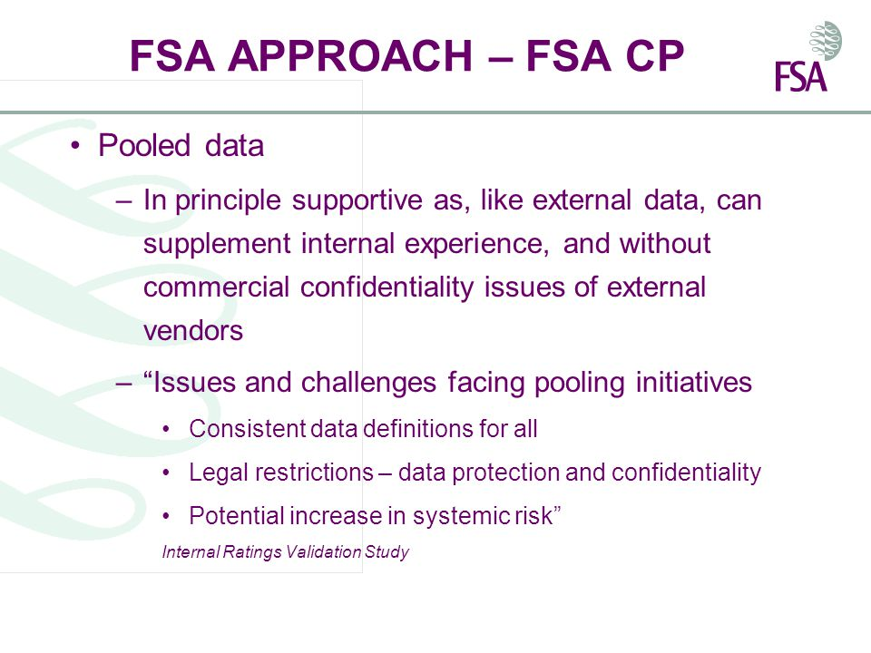 FSA APPROACH – FSA CP Pooled data –In principle supportive as, like external data, can supplement internal experience, and without commercial confidentiality issues of external vendors – Issues and challenges facing pooling initiatives Consistent data definitions for all Legal restrictions – data protection and confidentiality Potential increase in systemic risk Internal Ratings Validation Study