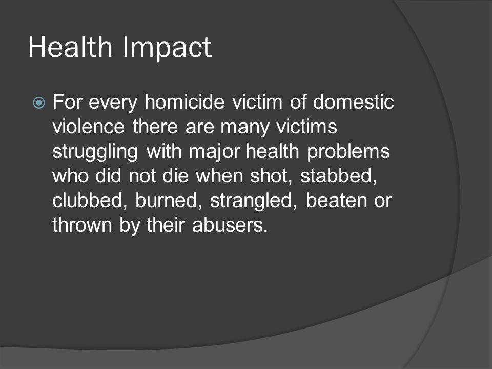 Health Impact  For every homicide victim of domestic violence there are many victims struggling with major health problems who did not die when shot, stabbed, clubbed, burned, strangled, beaten or thrown by their abusers.