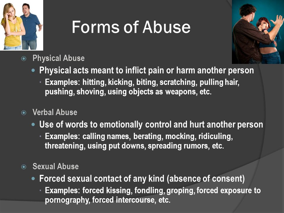 Forms of Abuse  Physical Abuse Physical acts meant to inflict pain or harm another person  Examples: hitting, kicking, biting, scratching, pulling hair, pushing, shoving, using objects as weapons, etc.