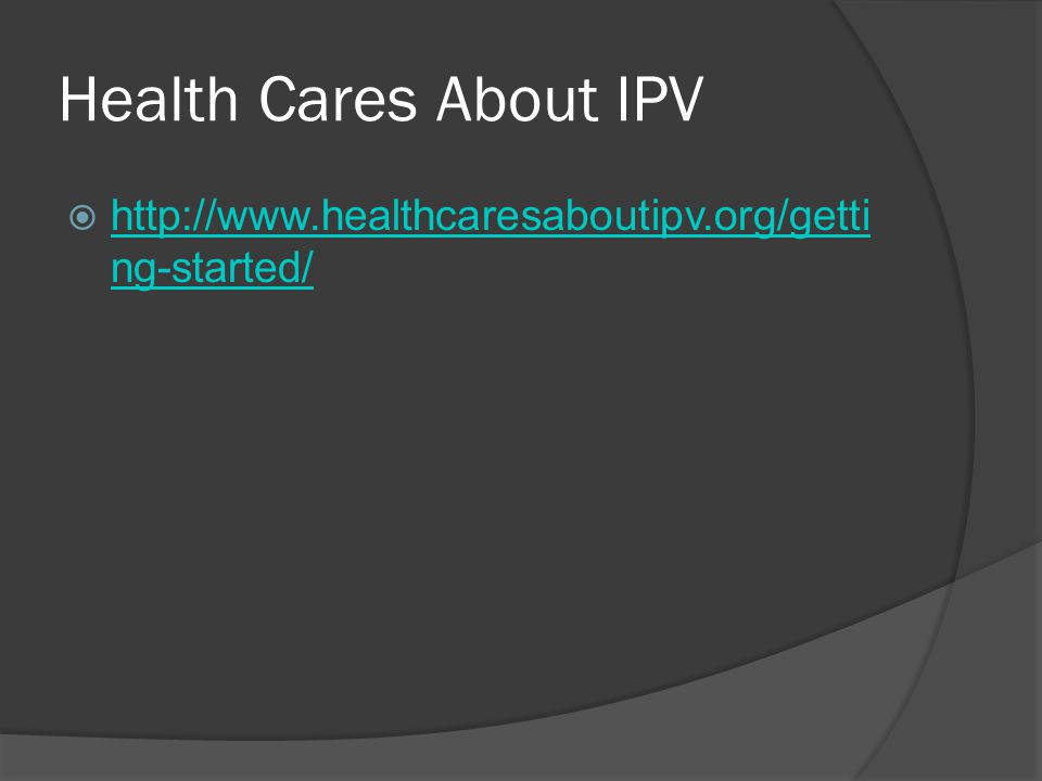 Health Cares About IPV  http://www.healthcaresaboutipv.org/getti ng-started/ http://www.healthcaresaboutipv.org/getti ng-started/