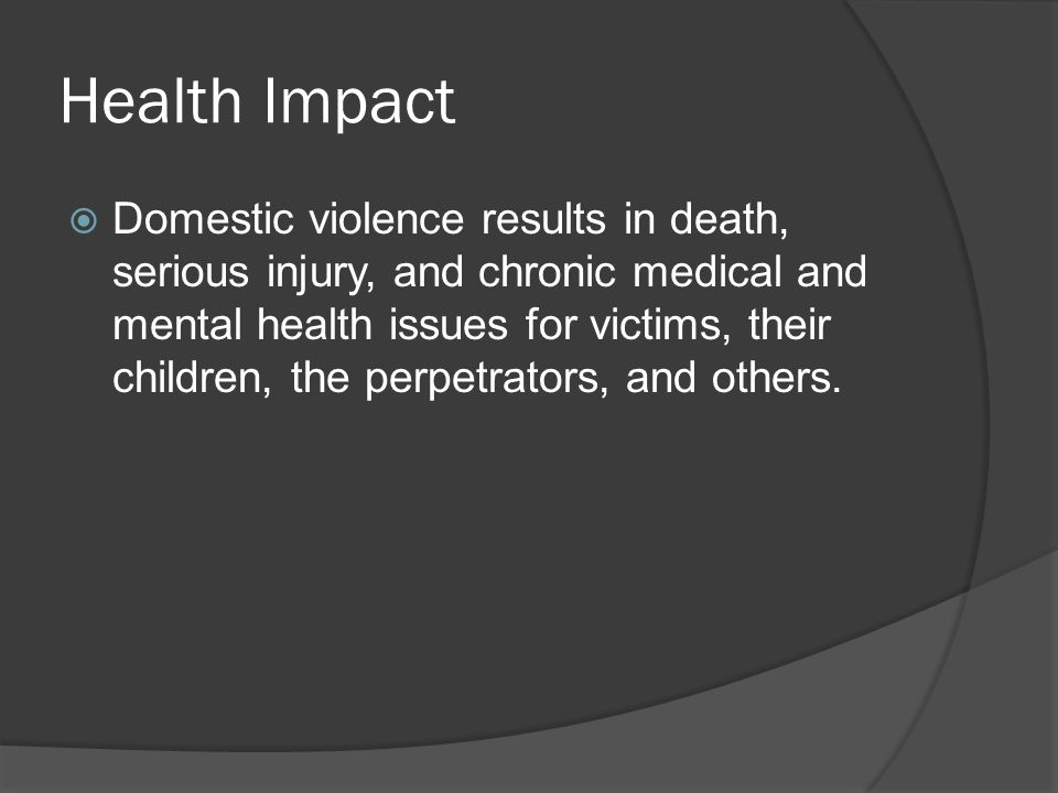 Health Impact  Domestic violence results in death, serious injury, and chronic medical and mental health issues for victims, their children, the perpetrators, and others.
