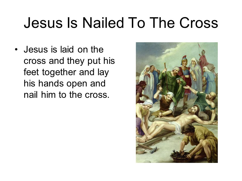 Jesus Is Nailed To The Cross Jesus is laid on the cross and they put his feet together and lay his hands open and nail him to the cross.