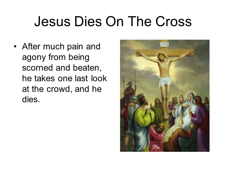 Jesus Dies On The Cross After much pain and agony from being scorned and beaten, he takes one last look at the crowd, and he dies.