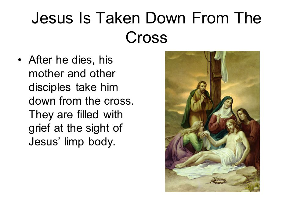Jesus Is Taken Down From The Cross After he dies, his mother and other disciples take him down from the cross. They are filled with grief at the sight