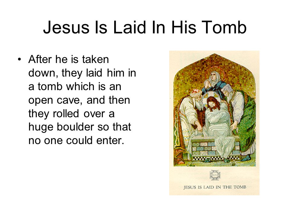 Jesus Is Laid In His Tomb After he is taken down, they laid him in a tomb which is an open cave, and then they rolled over a huge boulder so that no one could enter.