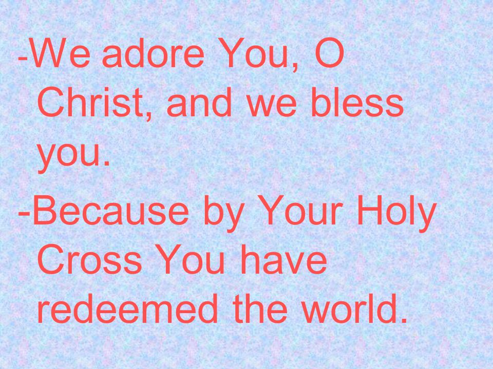 - We adore You, O Christ, and we bless you. -Because by Your Holy Cross You have redeemed the world.