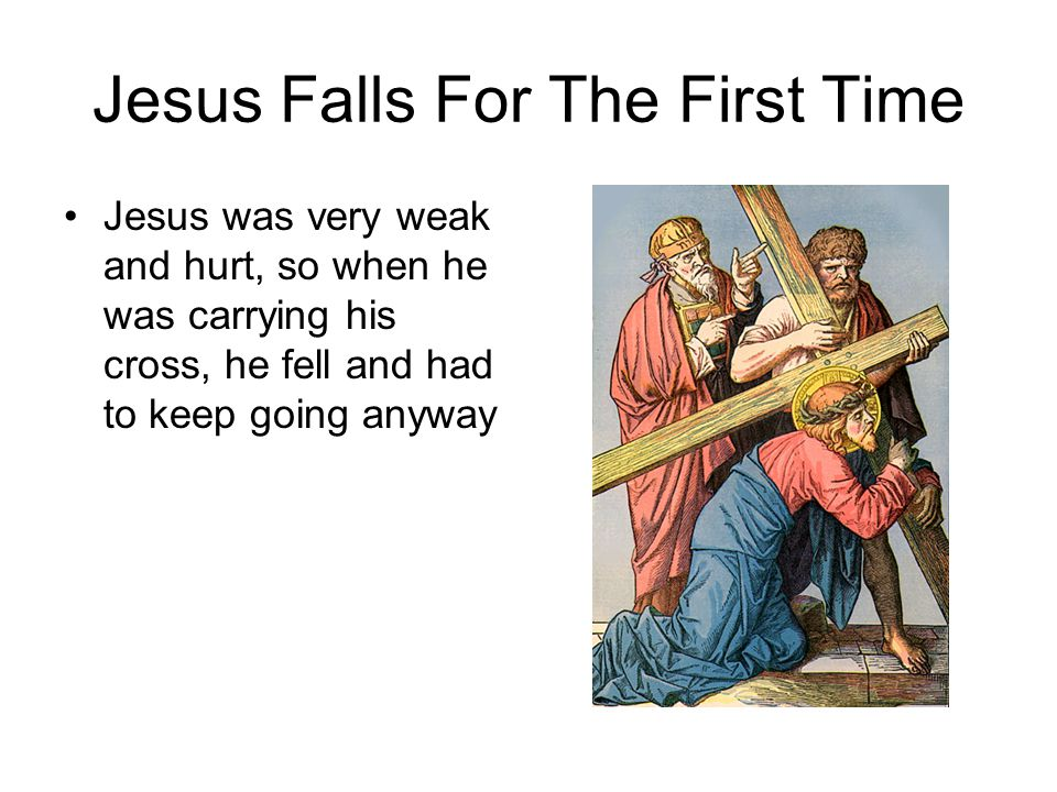 Jesus Falls For The First Time Jesus was very weak and hurt, so when he was carrying his cross, he fell and had to keep going anyway