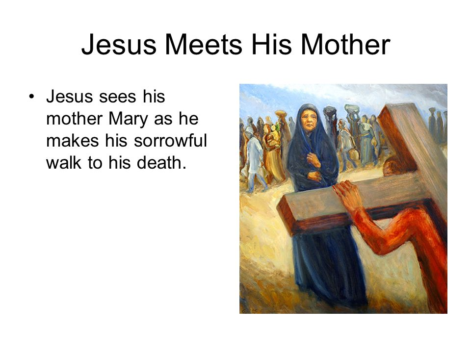Jesus Meets His Mother Jesus sees his mother Mary as he makes his sorrowful walk to his death.
