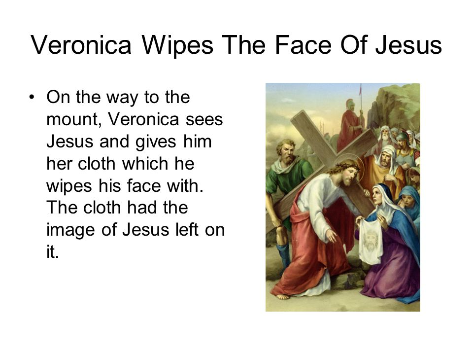 Veronica Wipes The Face Of Jesus On the way to the mount, Veronica sees Jesus and gives him her cloth which he wipes his face with.