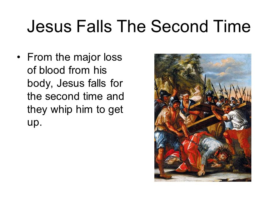 Jesus Falls The Second Time From the major loss of blood from his body, Jesus falls for the second time and they whip him to get up.