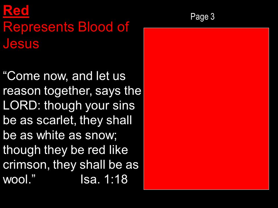 Page 3 Red Represents Blood of Jesus Come now, and let us reason together, says the LORD: though your sins be as scarlet, they shall be as white as snow; though they be red like crimson, they shall be as wool. Isa.