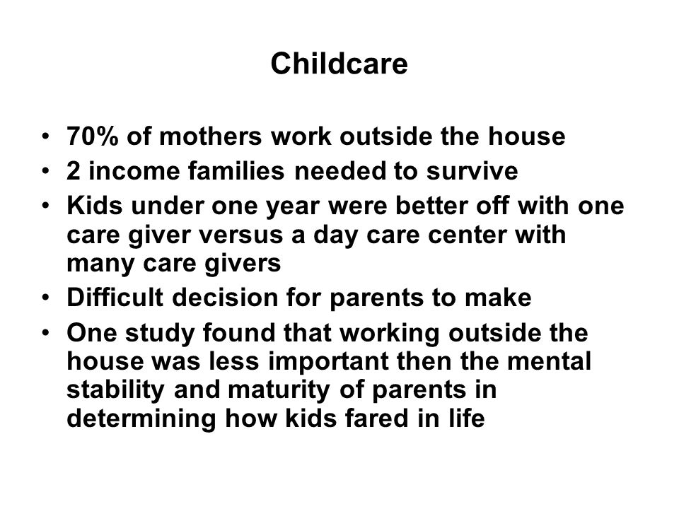 Childcare 70% of mothers work outside the house 2 income families needed to survive Kids under one year were better off with one care giver versus a day care center with many care givers Difficult decision for parents to make One study found that working outside the house was less important then the mental stability and maturity of parents in determining how kids fared in life