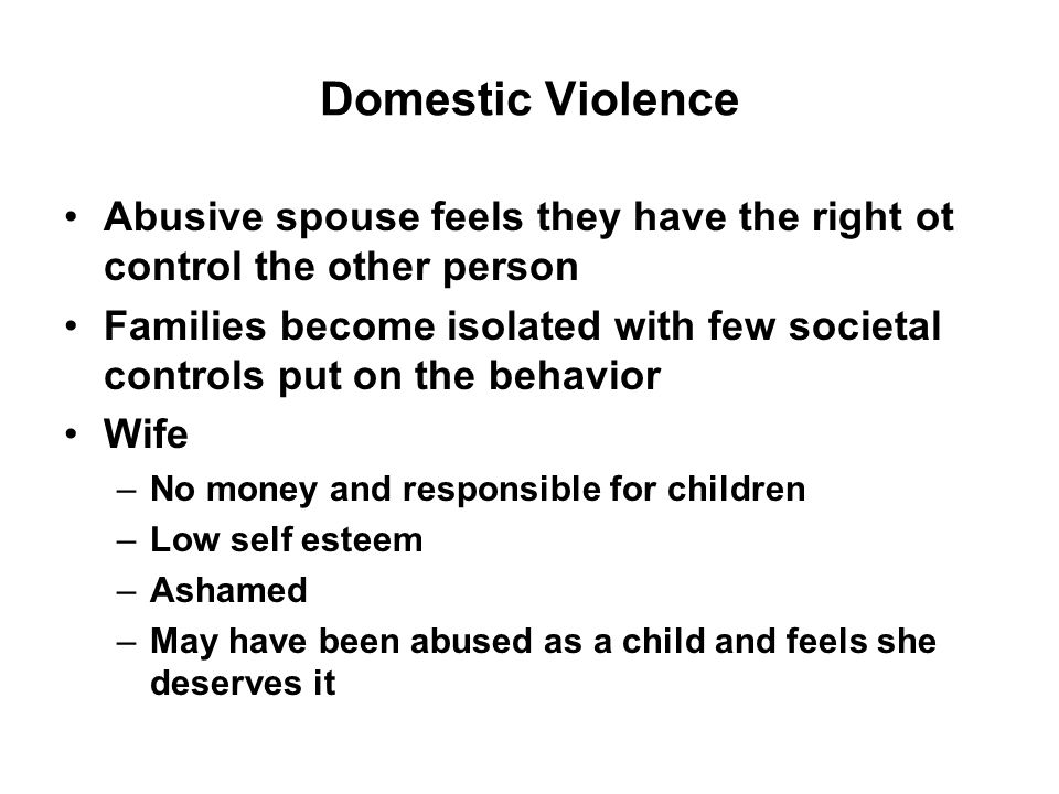 Domestic Violence Abusive spouse feels they have the right ot control the other person Families become isolated with few societal controls put on the behavior Wife –No money and responsible for children –Low self esteem –Ashamed –May have been abused as a child and feels she deserves it